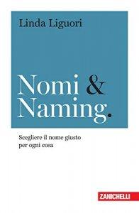 Nomi & Naming. Scegliere il nome giusto per ogni cosa, Linda Liguori