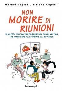 Non morire di riunioni. Un metodo efficace per organizzare smart meeting che fanno bene alle persone e al business, Marina Capizzi, Tiziano Capelli