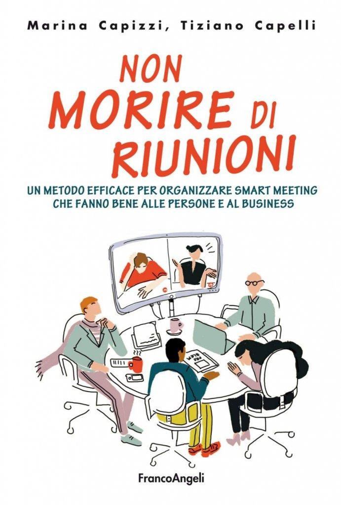 """""""Non morire di riunioni. Un metodo efficace per organizzare smart meeting che fanno bene alle persone e al business"""" di Marina Capizzi e Tiziano Capelli"""