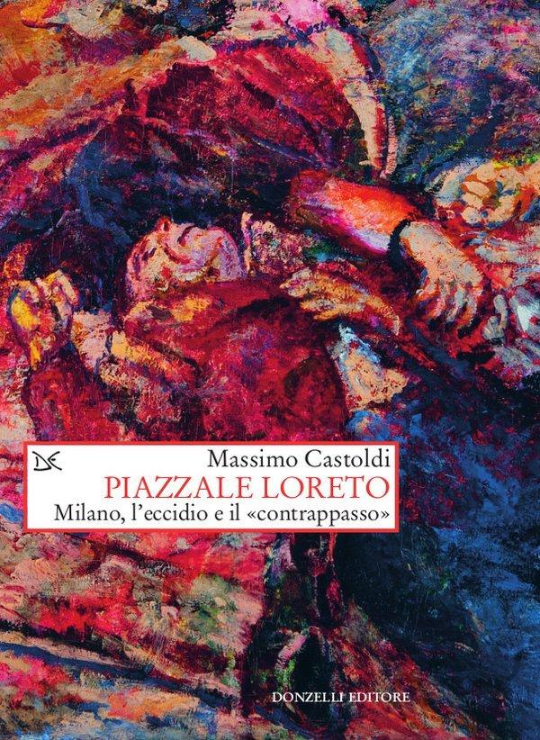 """""""Piazzale Loreto. Milano, l'eccidio e il «contrappasso»"""" di Massimo Castoldi"""