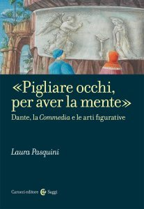 «Pigliare occhi, per aver la mente». Dante, la Commedia e le arti figurative, Laura Pasquini