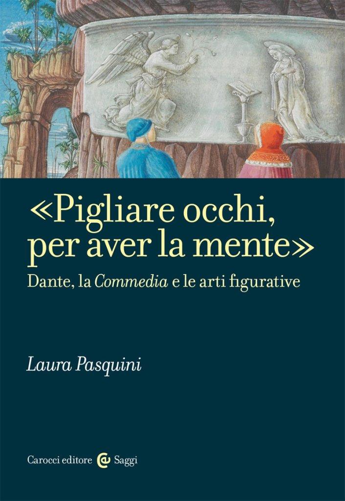 """""""«Pigliare occhi, per aver la mente». Dante, la Commedia e le arti figurative"""" di Laura Pasquini"""