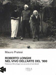 Roberto Longhi. Nel vivo dell'arte del '900, Mauro Pratesi