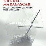 """""""Savoia corsari e Re del Madagascar. Dieci scoop dagli archivi della dinastia"""" di Luigi Grassia"""