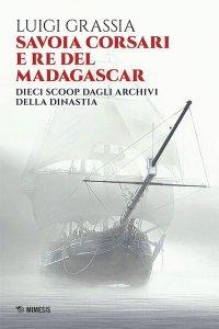 Savoia corsari e Re del Madagascar. Dieci scoop dagli archivi della dinastia, Luigi Grassia