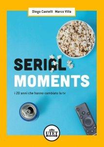 Serial Moments. I 20 anni che hanno cambiato la tv, Diego Castelli, Marco Villa