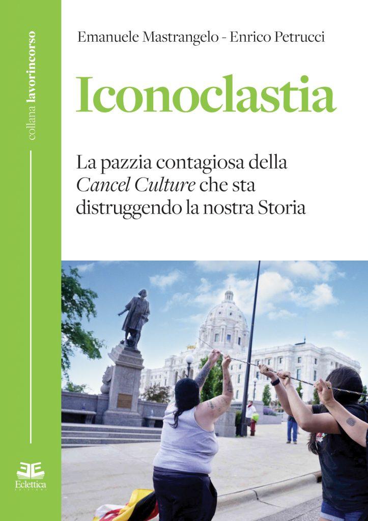 """""""Iconoclastia. La pazzia contagiosa della Cancel Culture che sta distruggendo la nostra storia"""" di Emanuele Mastrangelo ed Enrico Petrucci"""