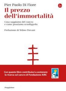 Il prezzo dell'immortalità. Cosa sappiamo del cancro e come possiamo sconfiggerlo, Pier Paolo Di Fiore
