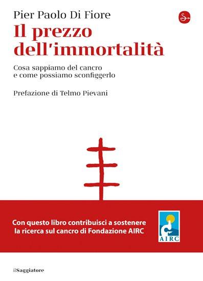 """""""Il prezzo dell'immortalità. Cosa sappiamo del cancro e come possiamo sconfiggerlo"""" di Pier Paolo Di Fiore"""