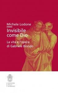Invisibile come Dio. La vita e l'opera di Gabriele Biondo, Michele Lodone