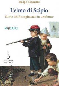 L'elmo di Scipio. Storie del Risorgimento in uniforme, Jacopo Lorenzini
