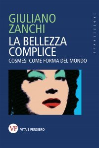 La bellezza complice. Cosmesi come forma del mondo, Giuliano Zanchi