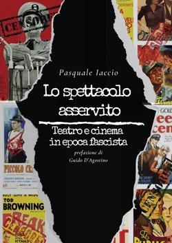 """""""Lo spettacolo asservito. Teatro e cinema in epoca fascista"""" di Pasquale Iaccio"""