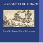 """""""Non esisterà più il tempo. Eternità e trama nell'arte del racconto"""" di Riccardo Antonangeli"""