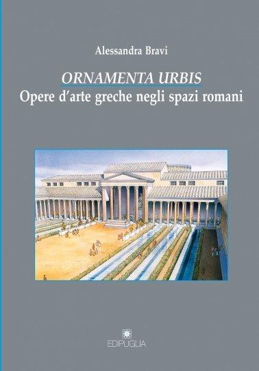 """""""<em>Ornamenta urbis</em>. Opere d'arte greche negli spazi romani"""" di Alessandra Bravi"""