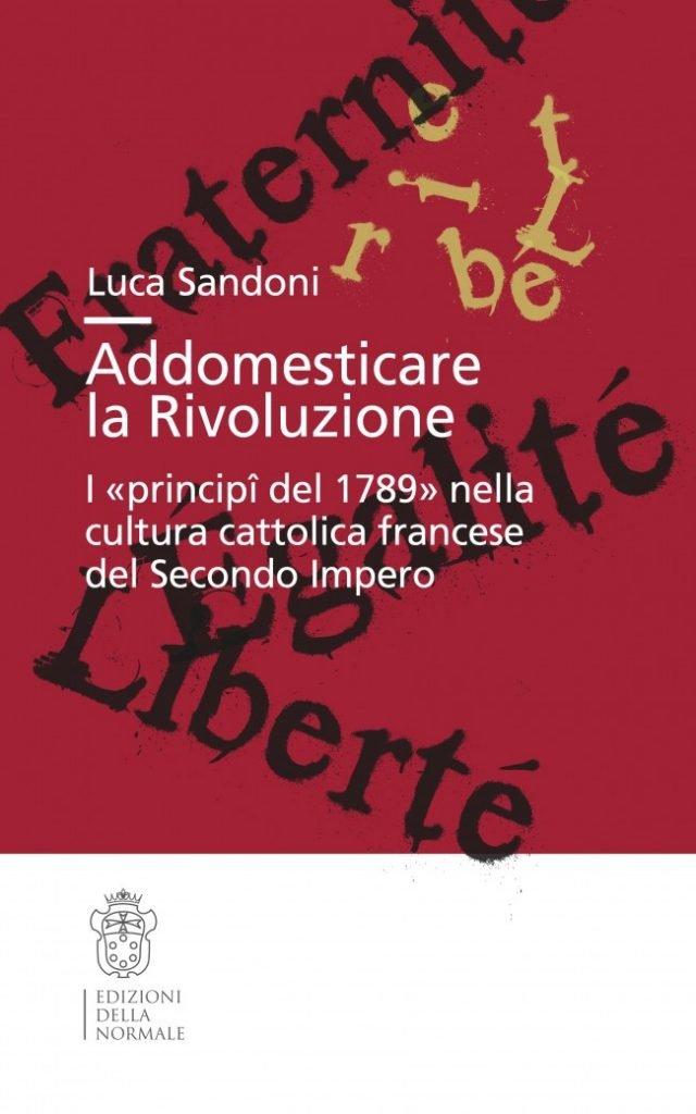 """""""Addomesticare la Rivoluzione. I «principî del 1789» nella cultura cattolica francese del Secondo Impero"""" di Luca Sandoni"""