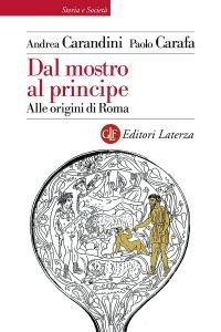 Dal mostro al principe. Alle origini di Roma, Paolo Carafa, Andrea Carandini