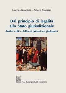 Dal principio di legalità allo Stato giurisdizionale. Analisi critica dell'interpretazione giudiziaria, Arturo Maniaci, Marco Antonioli
