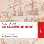 """""""Gli Aragonesi di Napoli.Una grande dinastia del Sud nell'Italia delle Signorie"""" di Giuseppe Caridi"""