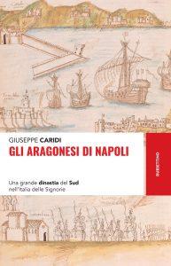 Gli Aragonesi di Napoli.Una grande dinastia del Sud nell'Italia delle Signorie, Giuseppe Caridi
