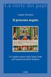 Il processo negato. Un inedito parere della Santa Sede sull'autenticità della Sindone, Andrea Nicolotti