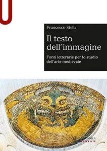Il testo dell'immagine. Fonti letterarie per lo studio dell'arte medievale, Francesco Stella
