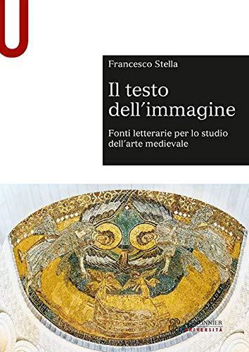 """""""Il testo dell'immagine. Fonti letterarie per lo studio dell'arte medievale"""" di Francesco Stella"""