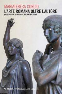 L'arte romana oltre l'autore. Originalità, imitazione e riproduzione, Mariateresa Curcio