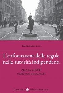 L'enforcement delle regole nelle autorità indipendenti. Attività, modelli e ambienti istituzionali, Federica Cacciatore