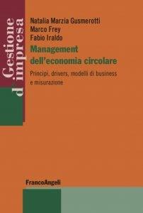 Management dell'economia circolare. Principi, drivers, modelli di business e misurazione, Fabio Iraldo, Natalia Marzia Gusmerotti, Marco Frey