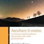 """""""Ascoltare il cosmo. Le frontiere dell'astrofisica dai neutrini alle onde gravitazionali"""" di Massimiliano Razzano"""