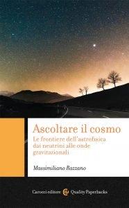 Ascoltare il cosmo. Le frontiere dell'astrofisica dai neutrini alle onde gravitazionali, Massimiliano Razzano