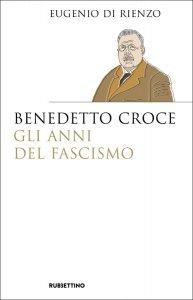 Benedetto Croce. Gli anni del fascismo, Eugenio Di Rienzo