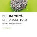 """""""Dell'inutilità della scrittura.Inchiesta sull'editoria italiana"""" di Paolo Bianchi"""