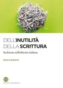Dell'inutilità della scrittura.Inchiesta sull'editoria italiana, Paolo Bianchi