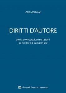 Diritti d'autore. Storia e comparazione nei sistemi di civil law e di common law, Laura Moscati