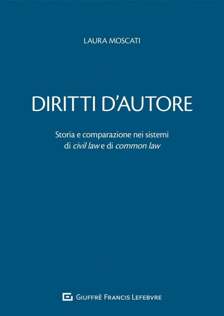 """Diritti d'autore. Storia e comparazione nei sistemi di <em>civil law</em> e di <em>common law</em>"" di Laura Moscati"