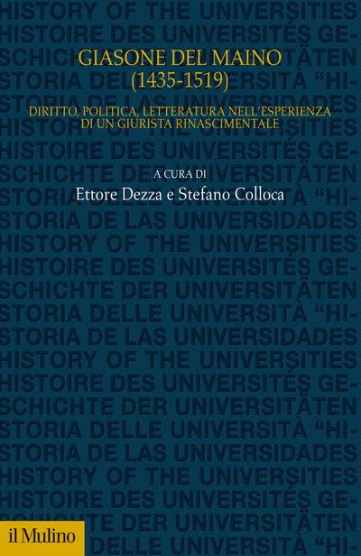 """""""Giasone del Maino (1435-1519). Diritto, politica, letteratura nell'esperienza di un giurista rinascimentale"""" a cura di Ettore Dezza e Stefano Colloca"""