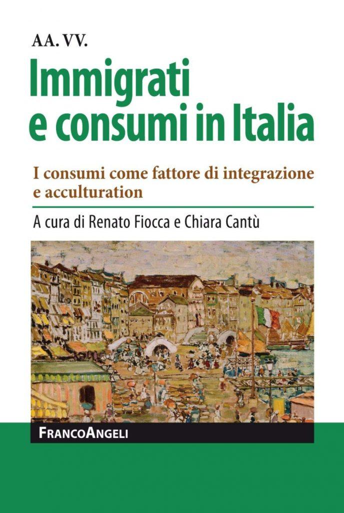 """""""Immigrati e consumi in Italia. I consumi come fattore di integrazione e acculturation"""" a cura di Chiara Cantù e Renato Fiocca"""