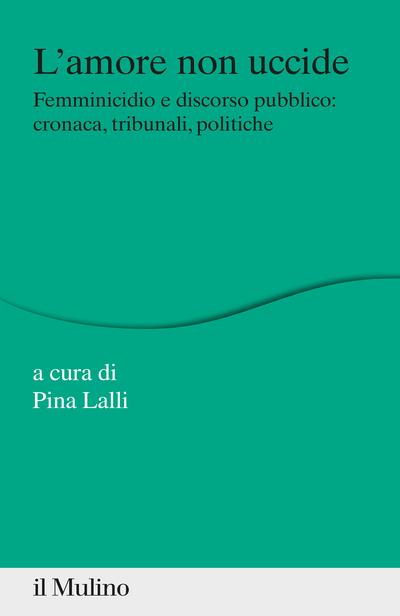 """""""L'amore non uccide. Femminicidio e discorso pubblico: cronaca, tribunali, politiche"""" a cura di Pina Lalli"""