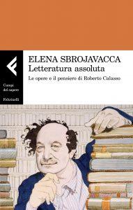 Letteratura assoluta. Le opere e il pensiero di Roberto Calasso, Elena Sbrojavacca
