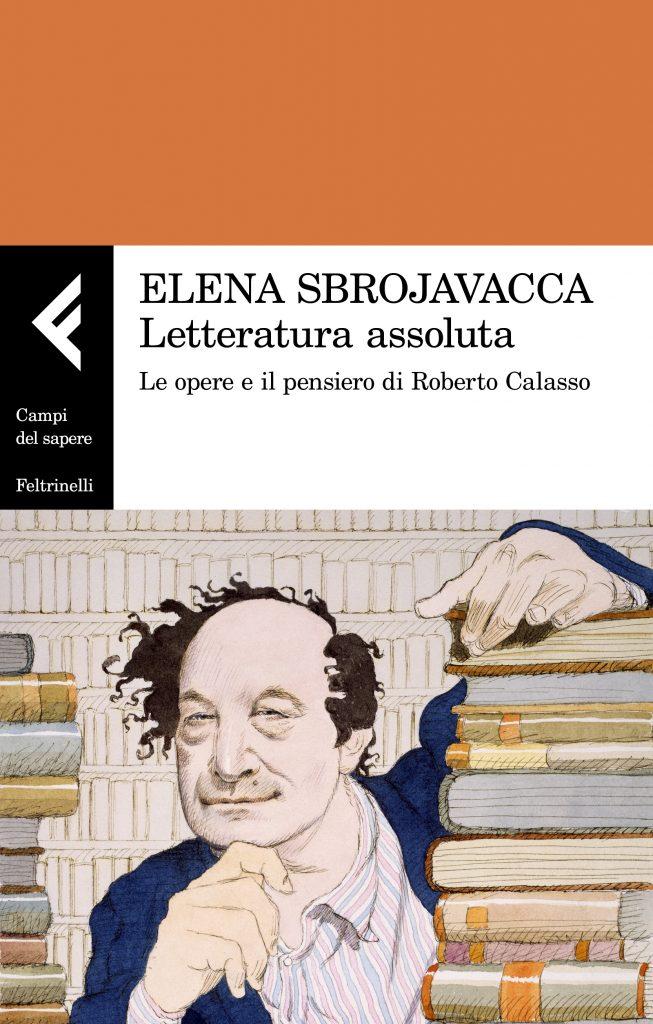 """""""Letteratura assoluta. Le opere e il pensiero di Roberto Calasso"""" di Elena Sbrojavacca"""