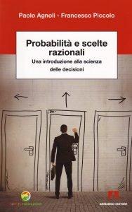 Probabilità e scelte razionali. Una introduzione alla scienza delle decisioni, Paolo Agnoli, Francesco Piccolo