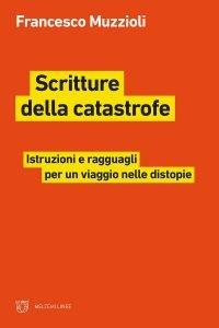 Scritture della catastrofe. Istruzioni e ragguagli per un viaggio nelle distopie, Francesco Muzzioli