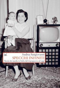 Specchi infiniti. Storia dei media in Italia dal dopoguerra ad oggi, Andrea Sangiovanni