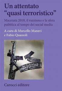 """Un attentato """"quasi terroristico"""". Macerata 2018, il razzismo e la sfera pubblica al tempo dei social media, Marcello Maneri, Fabio Quassoli"""