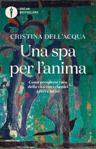 Una spa per l'anima. Come prendersi cura della vita con i classici greci e latini, Cristina Dell'Acqua
