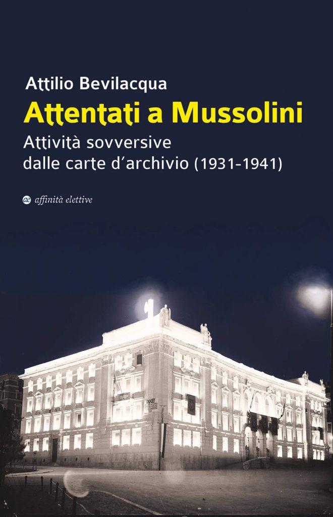 """""""Attentati a Mussolini. Attività sovversive dalle carte d'archivio (1931-1941)"""" di Attilio Bevilacqua"""