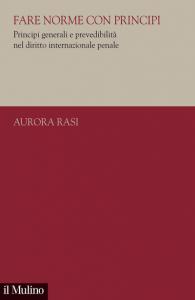 Fare norme con principi. Principi generali e prevedibilità nel diritto internazionale penale, Aurora Rasi