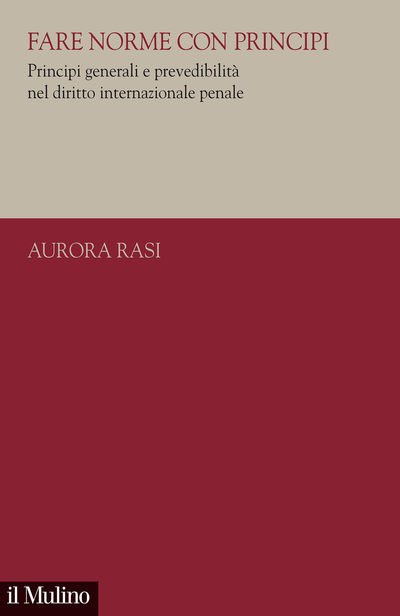 """""""Fare norme con principi. Principi generali e prevedibilità nel diritto internazionale penale"""" di Aurora Rasi"""